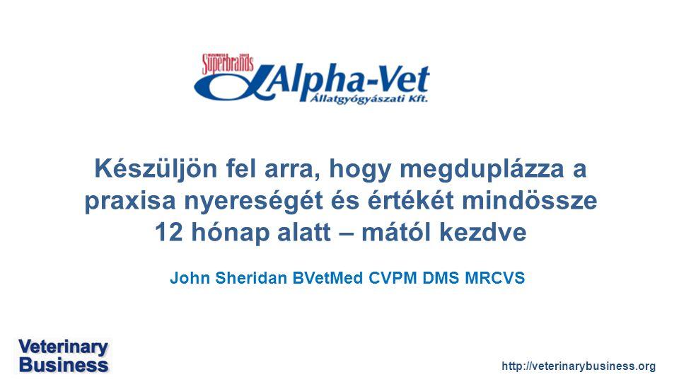 http://veterinarybusiness.org John Sheridan BVetMed CVPM DMS MRCVS Készüljön fel arra, hogy megduplázza a praxisa nyereségét és értékét mindössze 12 hónap alatt – mától kezdve