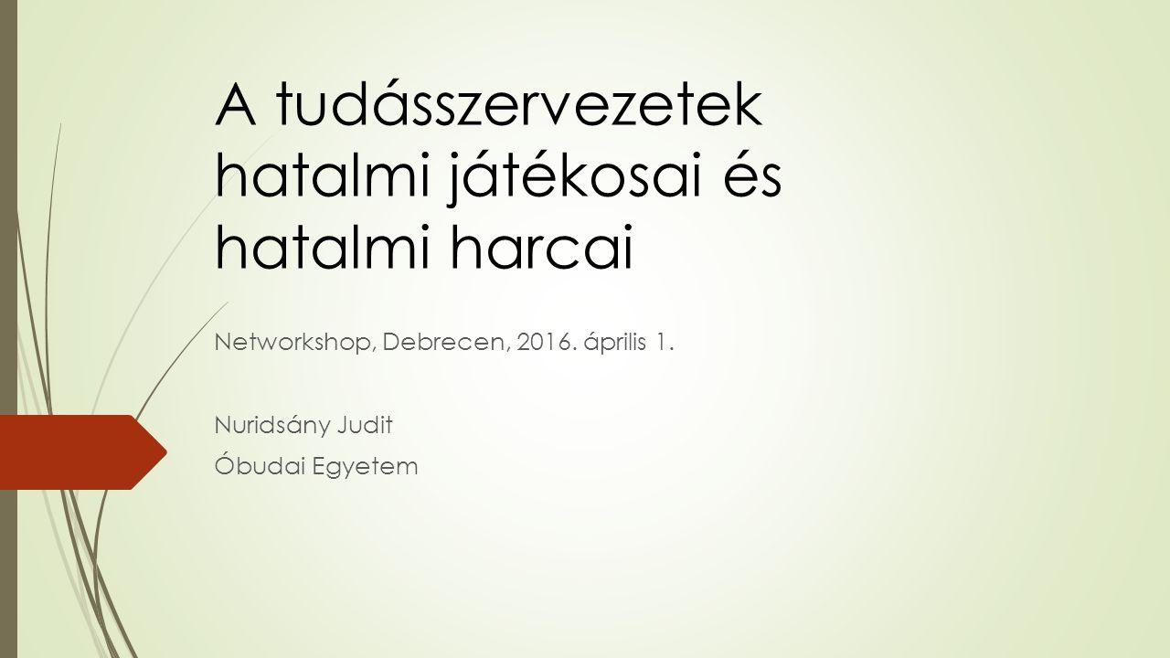 A tudásszervezetek hatalmi játékosai és hatalmi harcai Networkshop, Debrecen, 2016.