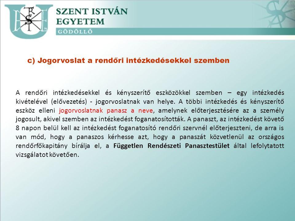 c) Jogorvoslat a rendőri intézkedésekkel szemben A rendőri intézkedésekkel és kényszerítő eszközökkel szemben – egy intézkedés kivételével (elővezetés) - jogorvoslatnak van helye.