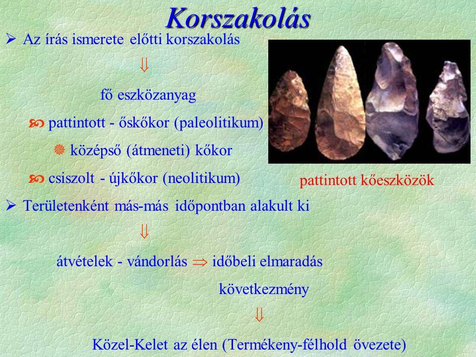  Az írás ismerete előtti korszakolás  fő eszközanyag  pattintott - őskőkor (paleolitikum)  középső (átmeneti) kőkor  csiszolt - újkőkor (neolitikum)  Területenként más-más időpontban alakult ki  átvételek - vándorlás  időbeli elmaradás következmény  Közel-Kelet az élen (Termékeny-félhold övezete) Korszakolás pattintott kőeszközök