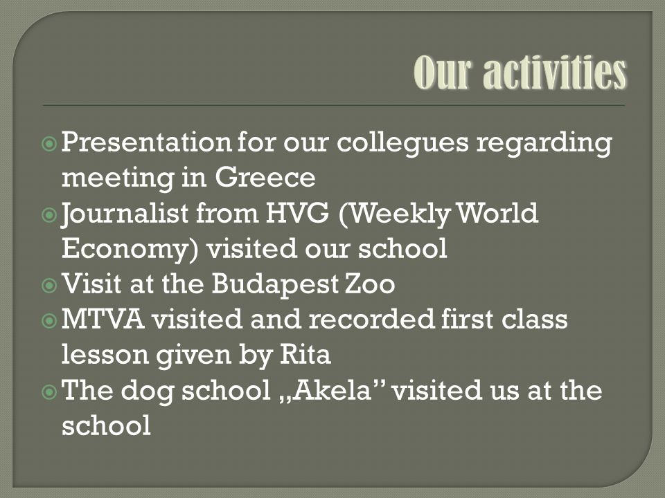 """ Presentation for our collegues regarding meeting in Greece  Journalist from HVG (Weekly World Economy) visited our school  Visit at the Budapest Zoo  MTVA visited and recorded first class lesson given by Rita  The dog school """"Akela visited us at the school"""