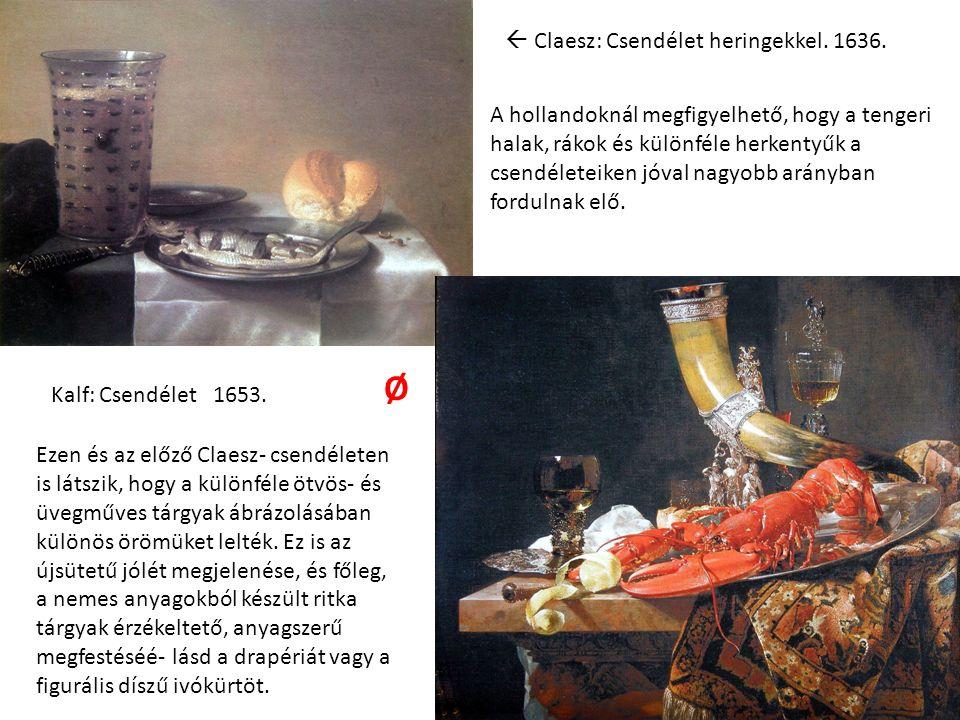  Claesz: Csendélet heringekkel. 1636. Kalf: Csendélet 1653. A hollandoknál megfigyelhető, hogy a tengeri halak, rákok és különféle herkentyűk a csend
