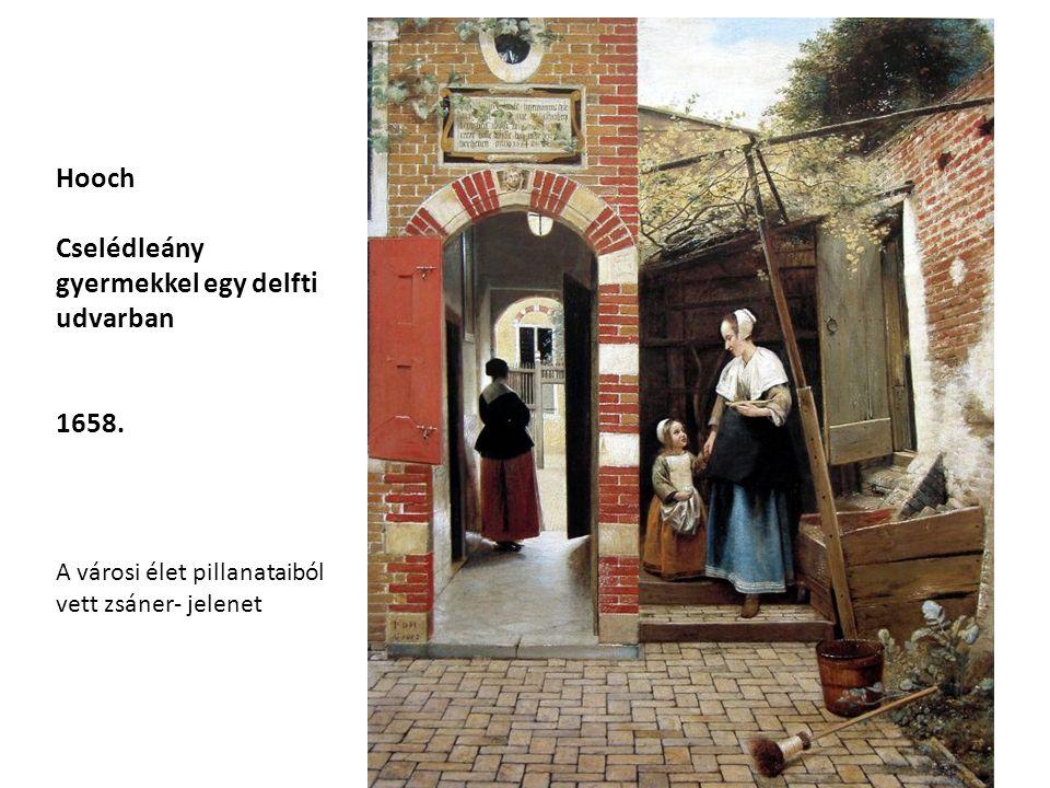 Hooch Cselédleány gyermekkel egy delfti udvarban 1658. A városi élet pillanataiból vett zsáner- jelenet