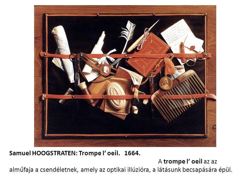 Samuel HOOGSTRATEN: Trompe l' oeil. 1664. A trompe l' oeil az az alműfaja a csendéletnek, amely az optikai illúzióra, a látásunk becsapására épül.