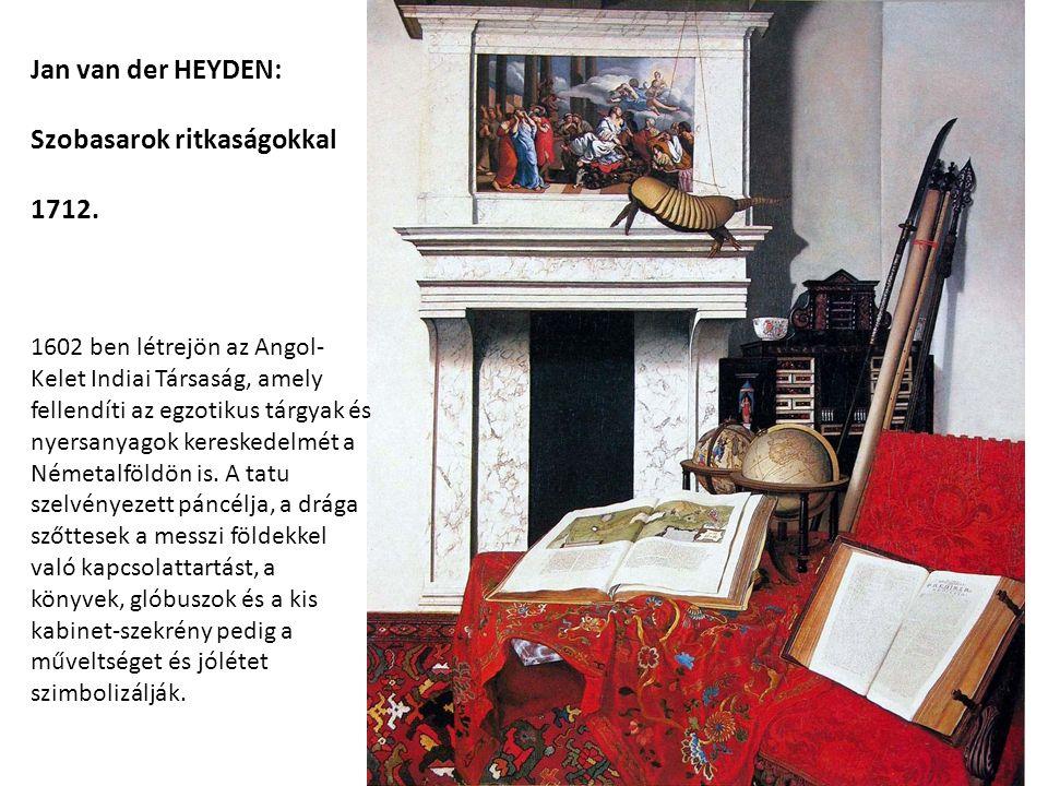 Jan van der HEYDEN: Szobasarok ritkaságokkal 1712. 1602 ben létrejön az Angol- Kelet Indiai Társaság, amely fellendíti az egzotikus tárgyak és nyersan