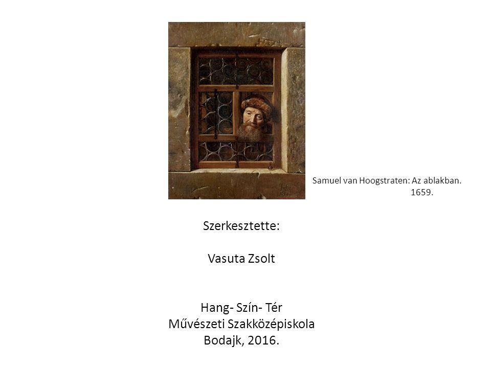 Szerkesztette: Vasuta Zsolt Hang- Szín- Tér Művészeti Szakközépiskola Bodajk, 2016. Samuel van Hoogstraten: Az ablakban. 1659.