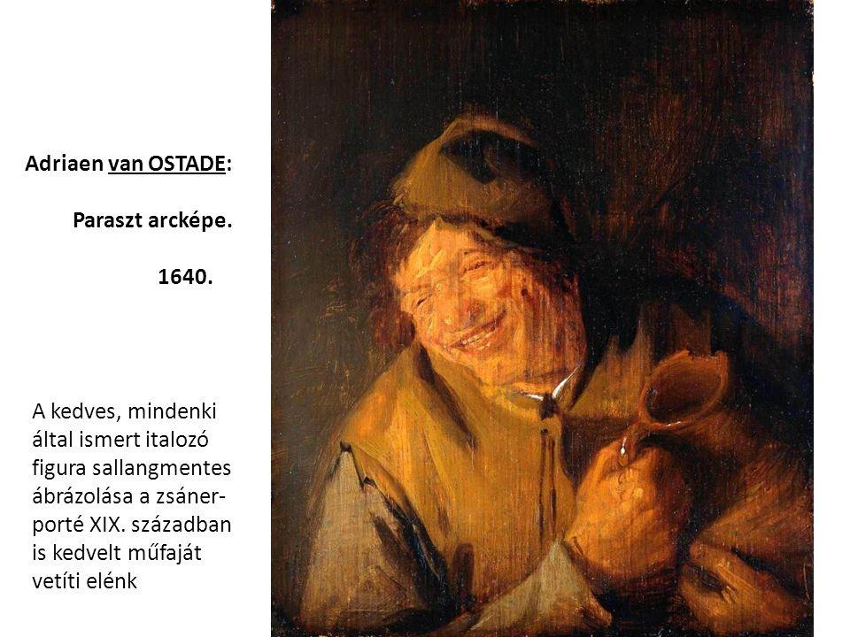 Adriaen van OSTADE: Paraszt arcképe. 1640. A kedves, mindenki által ismert italozó figura sallangmentes ábrázolása a zsáner- porté XIX. században is k