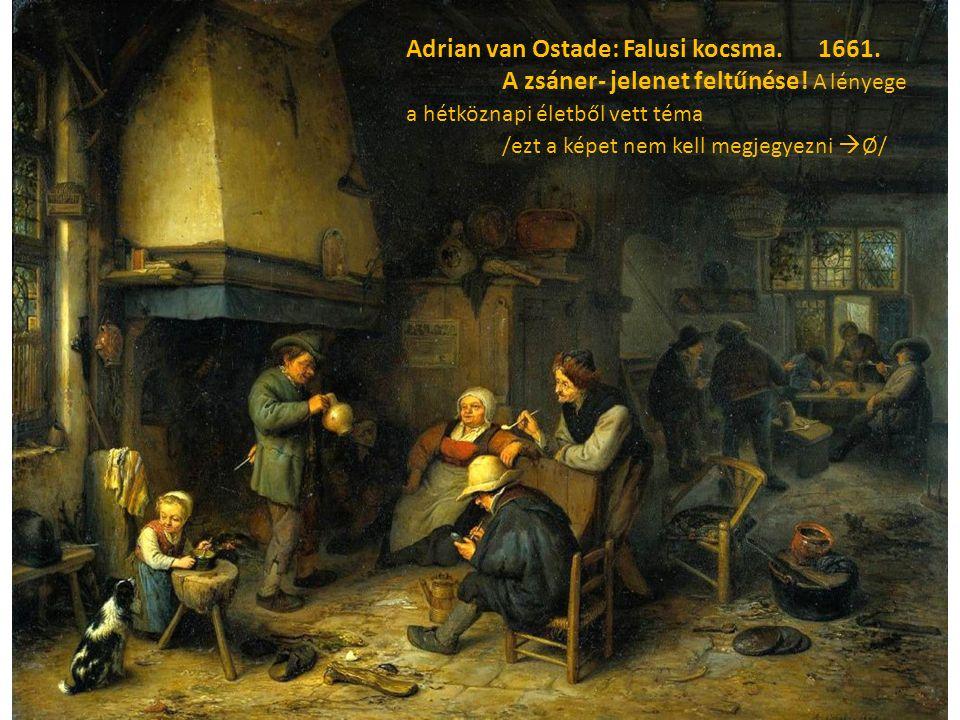 Adrian van Ostade: Falusi kocsma. 1661. A zsáner- jelenet feltűnése! A lényege a hétköznapi életből vett téma /ezt a képet nem kell megjegyezni  Ø/