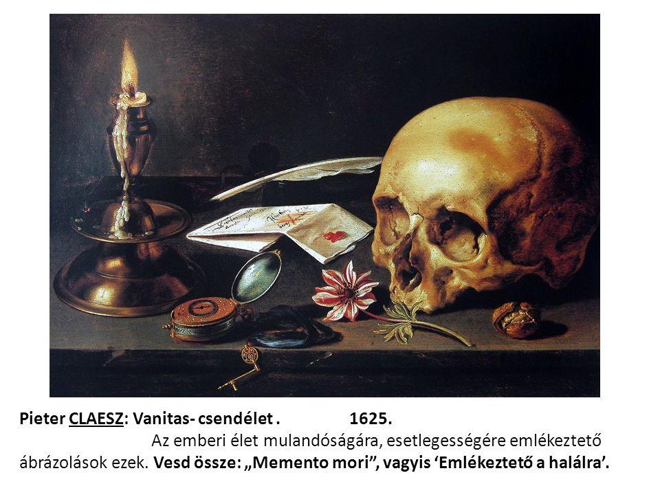 """Pieter CLAESZ: Vanitas- csendélet.1625. Az emberi élet mulandóságára, esetlegességére emlékeztető ábrázolások ezek. Vesd össze: """"Memento mori"""", vagyis"""