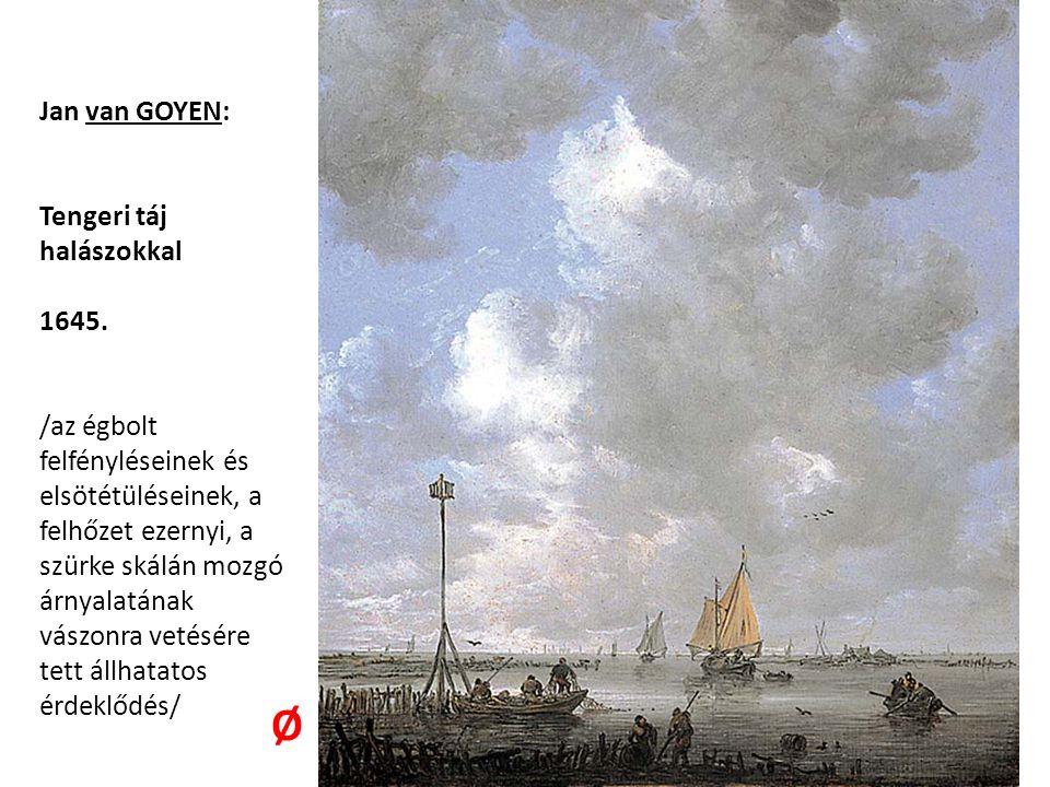 Jan van GOYEN: Tengeri táj halászokkal 1645. /az égbolt felfényléseinek és elsötétüléseinek, a felhőzet ezernyi, a szürke skálán mozgó árnyalatának vá