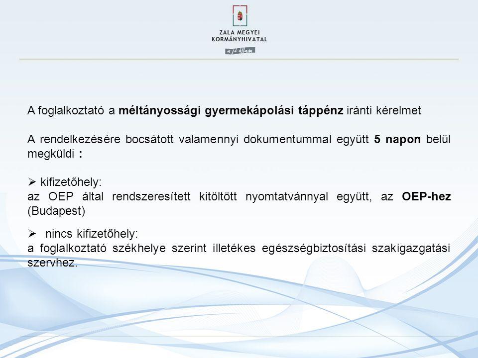 A foglalkoztató a méltányossági gyermekápolási táppénz iránti kérelmet A rendelkezésére bocsátott valamennyi dokumentummal együtt 5 napon belül megküldi :  kifizetőhely: az OEP által rendszeresített kitöltött nyomtatvánnyal együtt, az OEP-hez (Budapest)  nincs kifizetőhely: a foglalkoztató székhelye szerint illetékes egészségbiztosítási szakigazgatási szervhez.