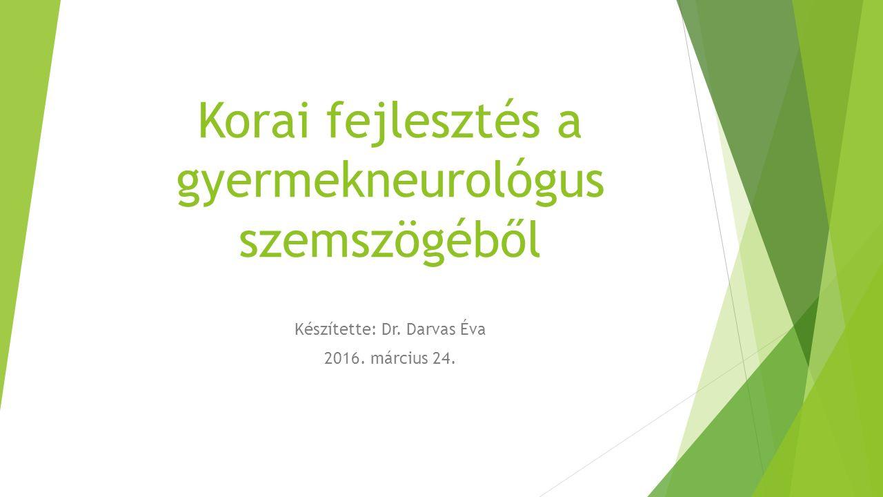 Korai fejlesztés a gyermekneurológus szemszögéből Készítette: Dr. Darvas Éva 2016. március 24.
