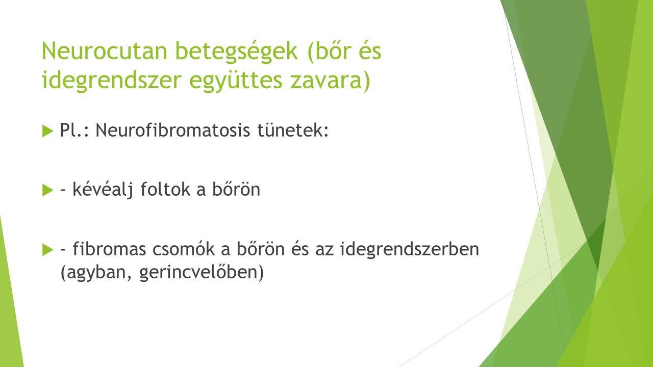 Neurocutan betegségek (bőr és idegrendszer együttes zavara)  Pl.: Neurofibromatosis tünetek:  - kévéalj foltok a bőrön  - fibromas csomók a bőrön és az idegrendszerben (agyban, gerincvelőben)
