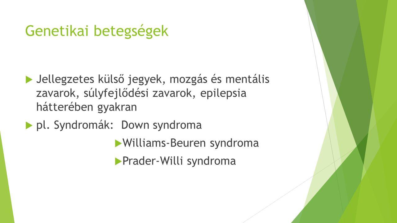 Genetikai betegségek  Jellegzetes külső jegyek, mozgás és mentális zavarok, súlyfejlődési zavarok, epilepsia hátterében gyakran  pl.