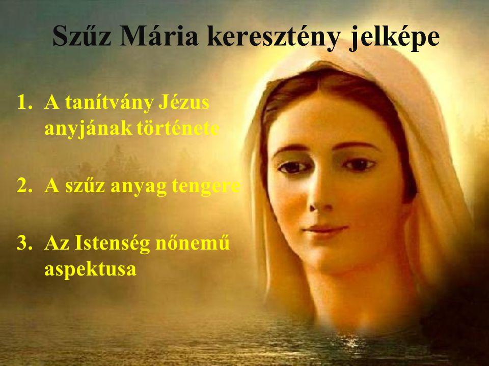 Szűz Mária keresztény jelképe 1.A tanítvány Jézus anyjának története 2.A szűz anyag tengere 3.Az Istenség nőnemű aspektusa