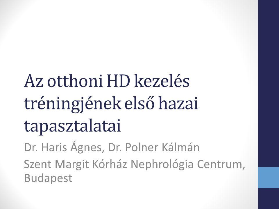 Az otthoni HD kezelés tréningjének első hazai tapasztalatai Dr. Haris Ágnes, Dr. Polner Kálmán Szent Margit Kórház Nephrológia Centrum, Budapest