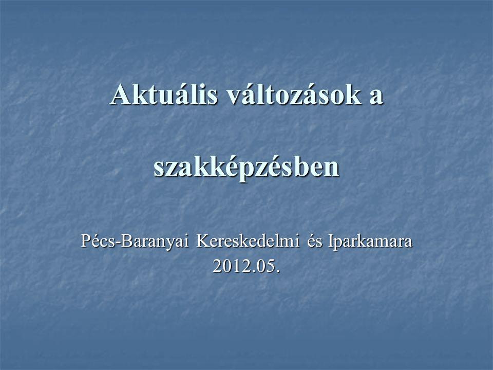 Aktuális változások a szakképzésben Pécs-Baranyai Kereskedelmi és Iparkamara 2012.05.
