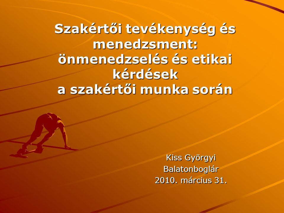Kiss Györgyi Balatonboglár 2010. március 31. Szakértői tevékenység és menedzsment: önmenedzselés és etikai kérdések a szakértői munka során