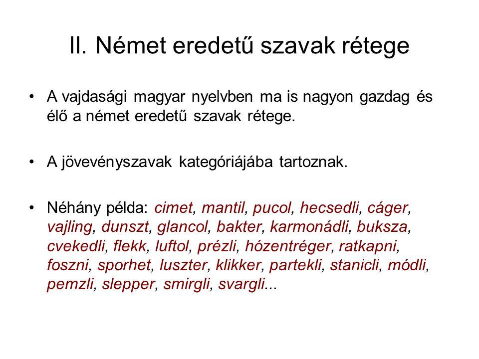 II. Német eredetű szavak rétege A vajdasági magyar nyelvben ma is nagyon gazdag és élő a német eredetű szavak rétege. A jövevényszavak kategóriájába t