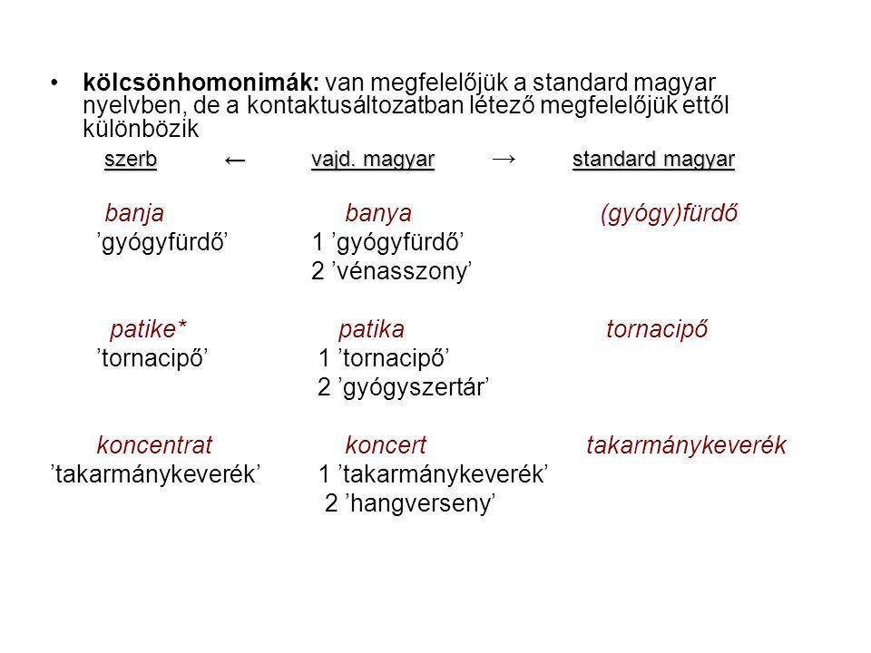 kölcsönhomonimák: van megfelelőjük a standard magyar nyelvben, de a kontaktusáltozatban létező megfelelőjük ettől különbözik szerb←vajd.