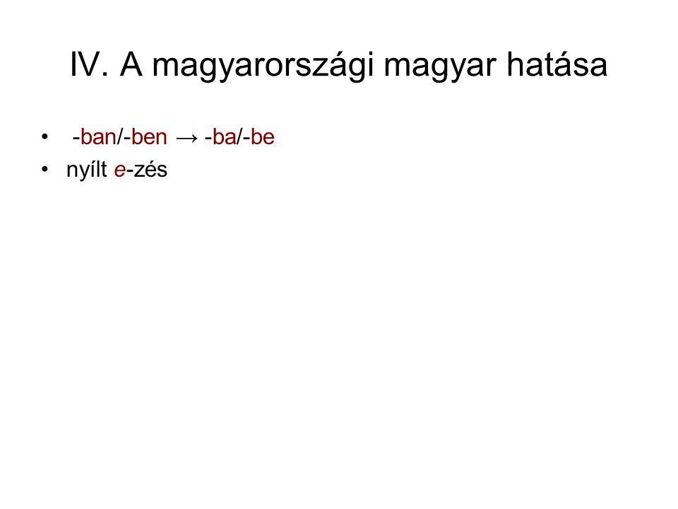 IV. A magyarországi magyar hatása -ban/-ben → -ba/-be nyílt e-zés