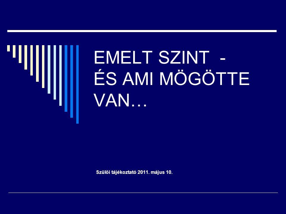 EMELT SZINT - ÉS AMI MÖGÖTTE VAN… Szülői tájékoztató 2011. május 10.
