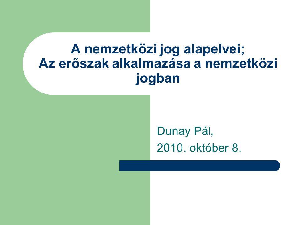 A nemzetközi jog alapelvei; Az erőszak alkalmazása a nemzetközi jogban Dunay Pál, 2010. október 8.