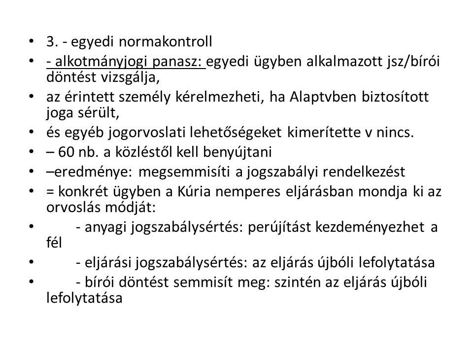 3. - egyedi normakontroll - alkotmányjogi panasz: egyedi ügyben alkalmazott jsz/bírói döntést vizsgálja, az érintett személy kérelmezheti, ha Alaptvbe