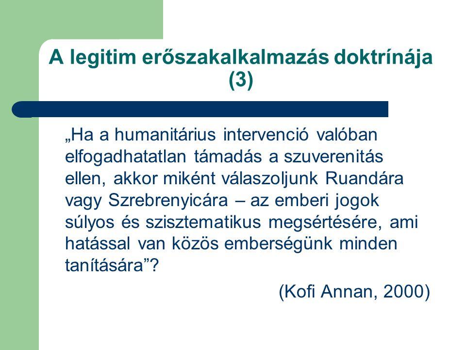 """A legitim erőszakalkalmazás doktrínája (3) """"Ha a humanitárius intervenció valóban elfogadhatatlan támadás a szuverenitás ellen, akkor miként válaszoljunk Ruandára vagy Szrebrenyicára – az emberi jogok súlyos és szisztematikus megsértésére, ami hatással van közös emberségünk minden tanítására ."""