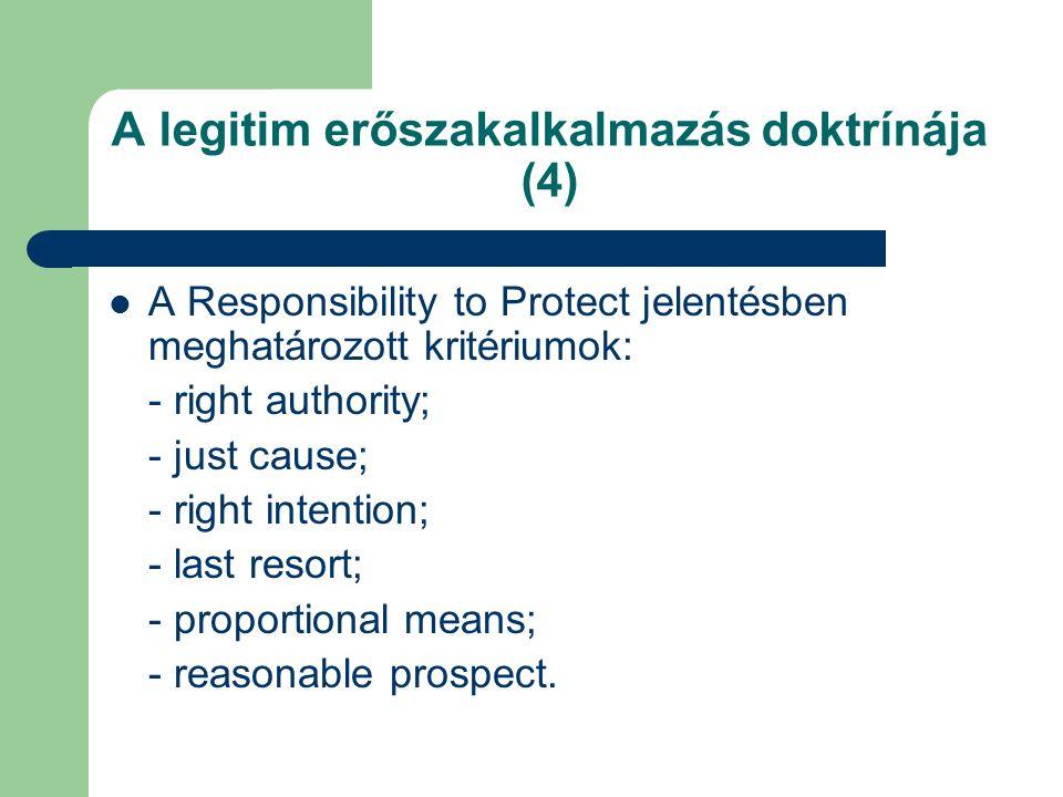 A legitim erőszakalkalmazás doktrínája (4) A Responsibility to Protect jelentésben meghatározott kritériumok: - right authority; - just cause; - right intention; - last resort; - proportional means; - reasonable prospect.
