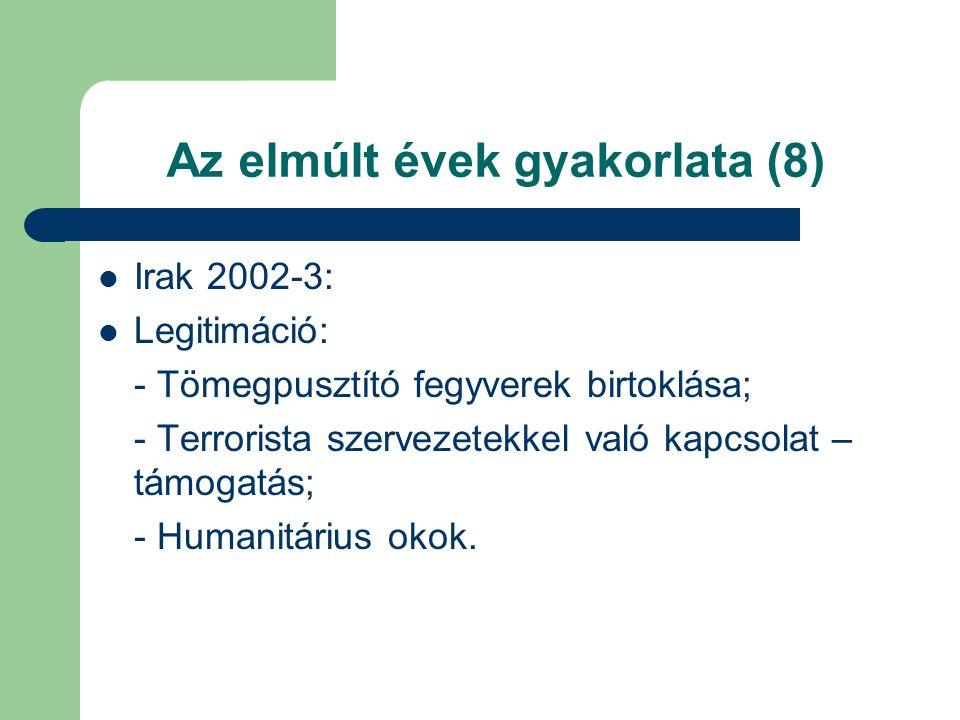 Az elmúlt évek gyakorlata (8) Irak 2002-3: Legitimáció: - Tömegpusztító fegyverek birtoklása; - Terrorista szervezetekkel való kapcsolat – támogatás; - Humanitárius okok.
