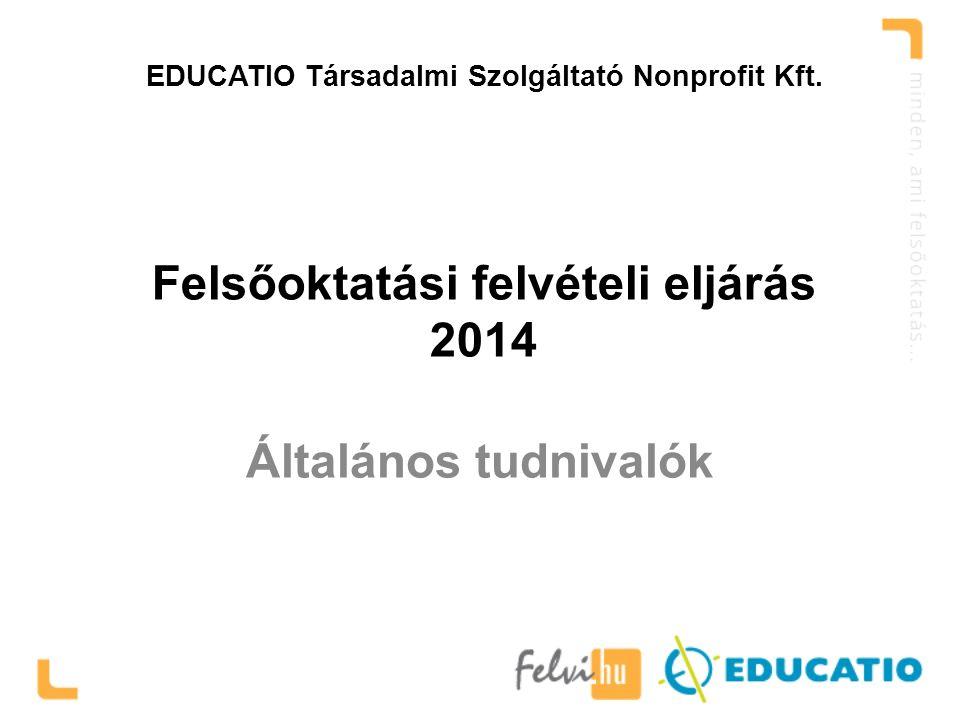 EDUCATIO Társadalmi Szolgáltató Nonprofit Kft. Felsőoktatási felvételi eljárás 2014 Általános tudnivalók