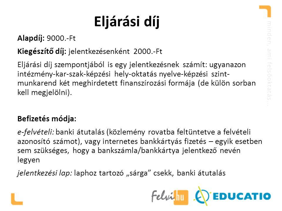 Eljárási díj Alapdíj: 9000.-Ft Kiegészítő díj: jelentkezésenként 2000.-Ft Eljárási díj szempontjából is egy jelentkezésnek számít: ugyanazon intézmény-kar-szak-képzési hely-oktatás nyelve-képzési szint- munkarend két meghirdetett finanszírozási formája (de külön sorban kell megjelölni).