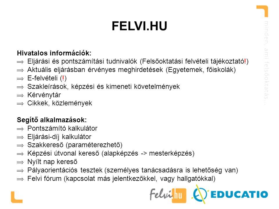 FELVI.HU Hivatalos információk:  Eljárási és pontszámítási tudnivalók (Felsőoktatási felvételi tájékoztató!)  Aktuális eljárásban érvényes meghirdetések (Egyetemek, főiskolák)  E-felvételi (!)  Szakleírások, képzési és kimeneti követelmények  Kérvénytár  Cikkek, közlemények Segítő alkalmazások:  Pontszámító kalkulátor  Eljárási-díj kalkulátor  Szakkereső (paraméterezhető)  Képzési útvonal kereső (alapképzés -> mesterképzés)  Nyílt nap kereső  Pályaorientációs tesztek (személyes tanácsadásra is lehetőség van)  Felvi fórum (kapcsolat más jelentkezőkkel, vagy hallgatókkal)