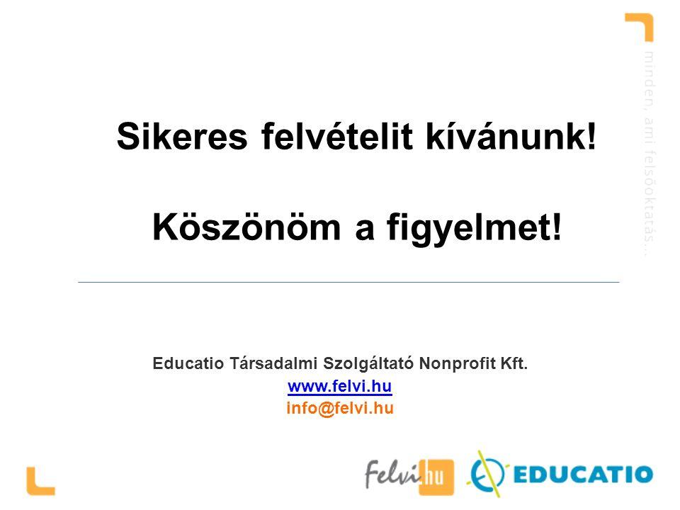 Sikeres felvételit kívánunk! Köszönöm a figyelmet! Educatio Társadalmi Szolgáltató Nonprofit Kft. www.felvi.hu info@felvi.hu