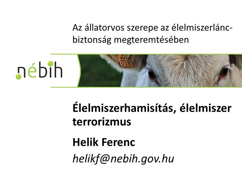 Az állatorvos szerepe az élelmiszerlánc- biztonság megteremtésében Élelmiszerhamisítás, élelmiszer terrorizmus Helik Ferenc helikf@nebih.gov.hu