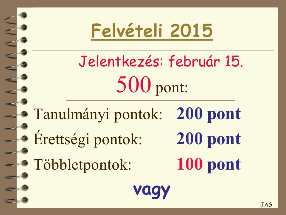 Felvételi 2015 500 pont: Tanulmányi pontok: 200 pont Érettségi pontok: 200 pont Többletpontok: 100 pont vagy Jelentkezés: február 15. JAG