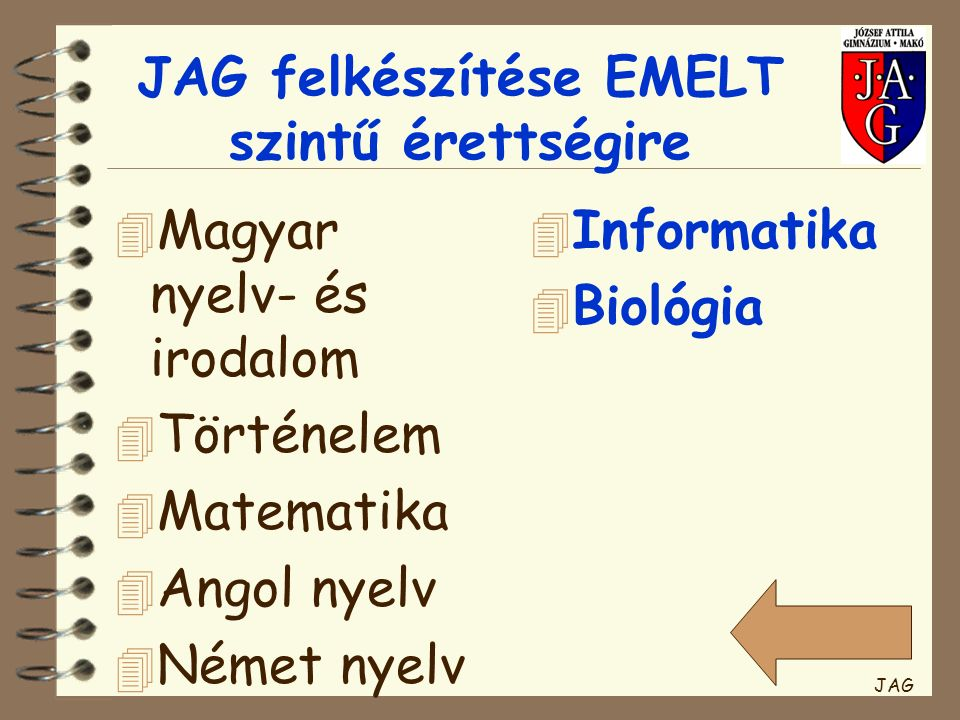 JAG felkészítése EMELT szintű érettségire 4 Magyar nyelv- és irodalom 4 Történelem 4 Matematika 4 Angol nyelv 4 Német nyelv 4 Informatika 4 Biológia JAG