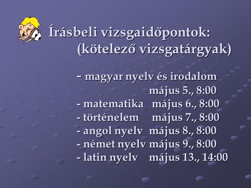 Írásbeli vizsgaidőpontok: (kötelező vizsgatárgyak) - magyar nyelv és irodalom május 5., 8:00 - matematika május 6., 8:00 - történelem május 7., 8:00 - angol nyelv május 8., 8:00 - német nyelv május 9., 8:00 - latin nyelv május 13., 14:00