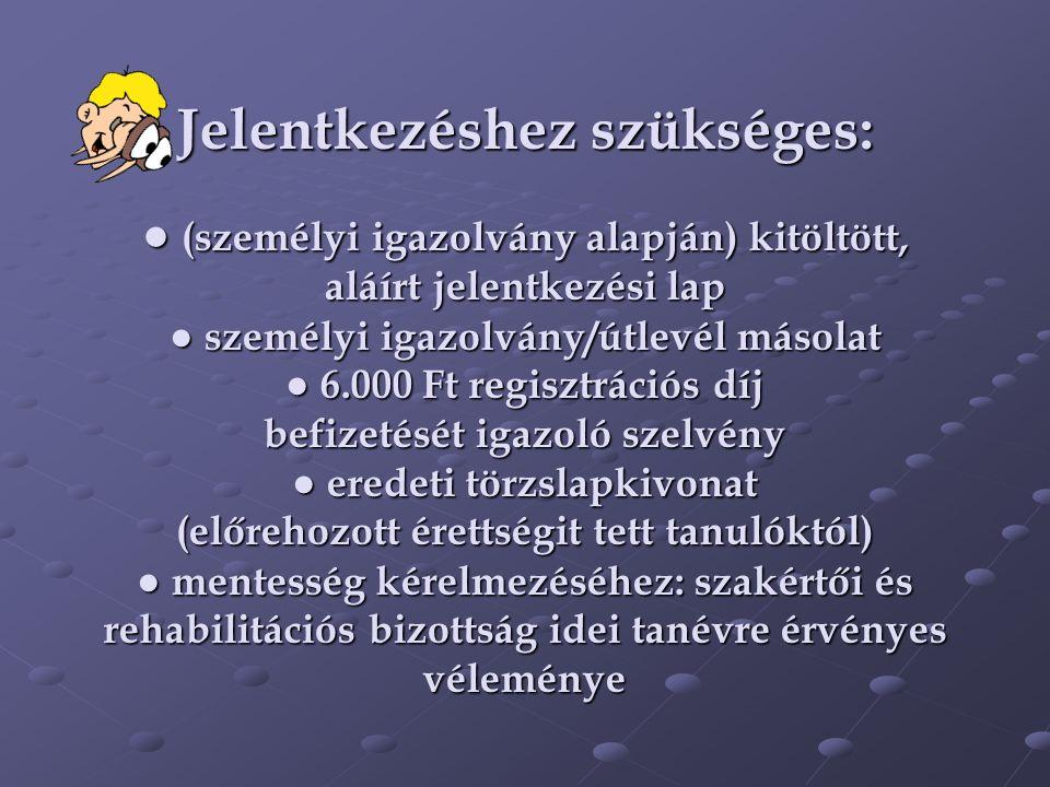 Jelentkezéshez szükséges: ● (személyi igazolvány alapján) kitöltött, aláírt jelentkezési lap ● személyi igazolvány/útlevél másolat ● 6.000 Ft regisztrációs díj befizetését igazoló szelvény ● eredeti törzslapkivonat (előrehozott érettségit tett tanulóktól) ● mentesség kérelmezéséhez: szakértői és rehabilitációs bizottság idei tanévre érvényes véleménye