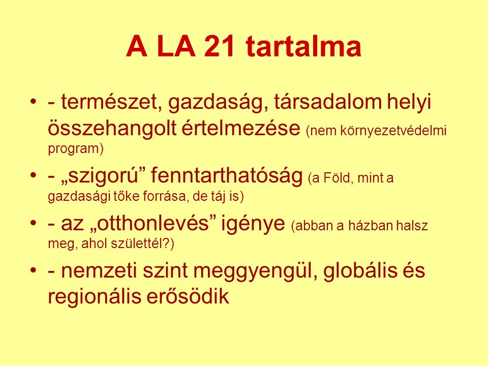 """A LA 21 tartalma - természet, gazdaság, társadalom helyi összehangolt értelmezése (nem környezetvédelmi program) - """"szigorú fenntarthatóság (a Föld, mint a gazdasági tőke forrása, de táj is) - az """"otthonlevés igénye (abban a házban halsz meg, ahol születtél?) - nemzeti szint meggyengül, globális és regionális erősödik"""