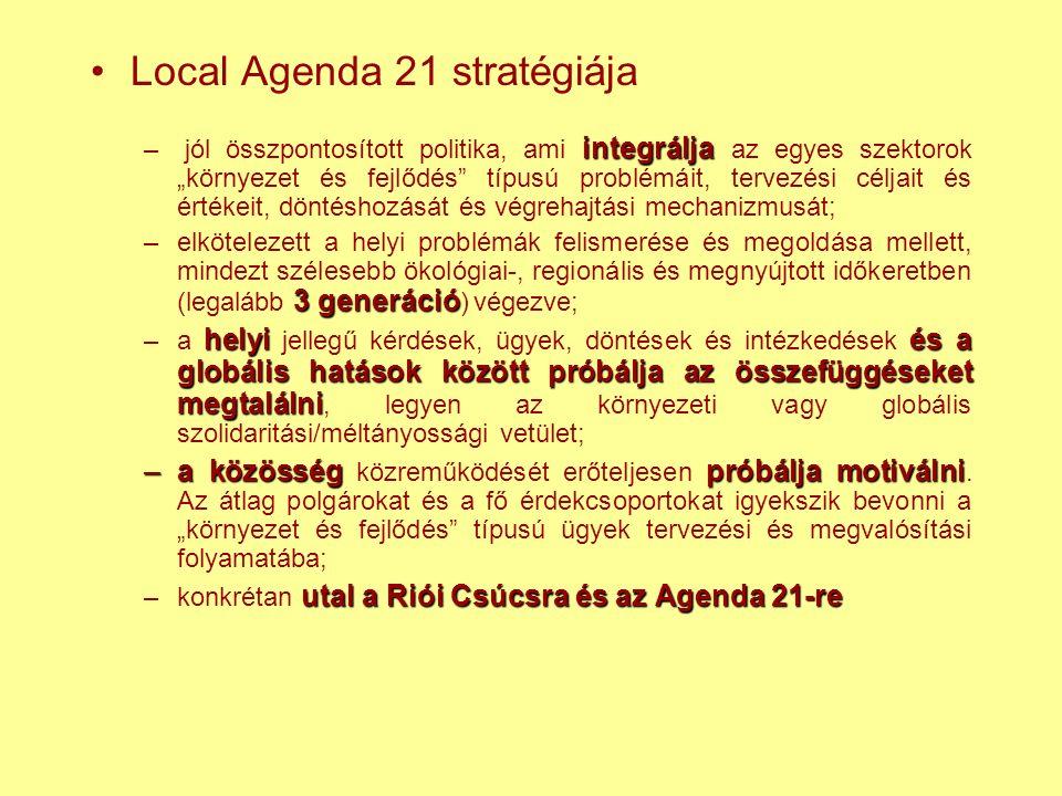 """Local Agenda 21 stratégiája integrálja – jól összpontosított politika, ami integrálja az egyes szektorok """"környezet és fejlődés típusú problémáit, tervezési céljait és értékeit, döntéshozását és végrehajtási mechanizmusát; 3 generáció –elkötelezett a helyi problémák felismerése és megoldása mellett, mindezt szélesebb ökológiai-, regionális és megnyújtott időkeretben (legalább 3 generáció ) végezve; helyiés a globális hatások között próbálja az összefüggéseket megtalálni –a helyi jellegű kérdések, ügyek, döntések és intézkedések és a globális hatások között próbálja az összefüggéseket megtalálni, legyen az környezeti vagy globális szolidaritási/méltányossági vetület; –a közösségpróbálja motiválni –a közösség közreműködését erőteljesen próbálja motiválni."""
