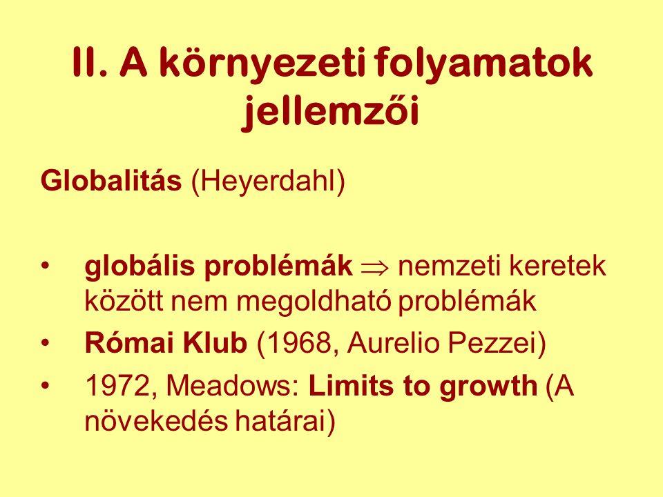 II. A környezeti folyamatok jellemz ő i Globalitás (Heyerdahl) globális problémák  nemzeti keretek között nem megoldható problémák Római Klub (1968,