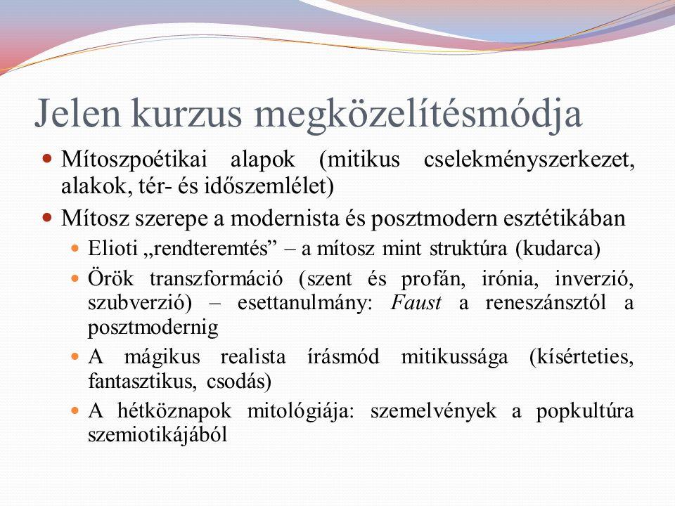 """Jelen kurzus megközelítésmódja Mítoszpoétikai alapok (mitikus cselekményszerkezet, alakok, tér- és időszemlélet) Mítosz szerepe a modernista és posztmodern esztétikában Elioti """"rendteremtés – a mítosz mint struktúra (kudarca) Örök transzformáció (szent és profán, irónia, inverzió, szubverzió) – esettanulmány: Faust a reneszánsztól a posztmodernig A mágikus realista írásmód mitikussága (kísérteties, fantasztikus, csodás) A hétköznapok mitológiája: szemelvények a popkultúra szemiotikájából"""