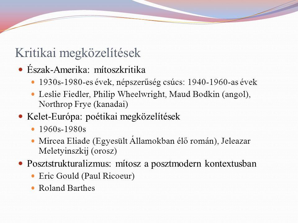 Kritikai megközelítések Észak-Amerika: mítoszkritika 1930s-1980-es évek, népszerűség csúcs: 1940-1960-as évek Leslie Fiedler, Philip Wheelwright, Maud Bodkin (angol), Northrop Frye (kanadai) Kelet-Európa: poétikai megközelítések 1960s-1980s Mircea Eliade (Egyesült Államokban élő román), Jeleazar Meletyinszkij (orosz) Posztstrukturalizmus: mítosz a posztmodern kontextusban Eric Gould (Paul Ricoeur) Roland Barthes