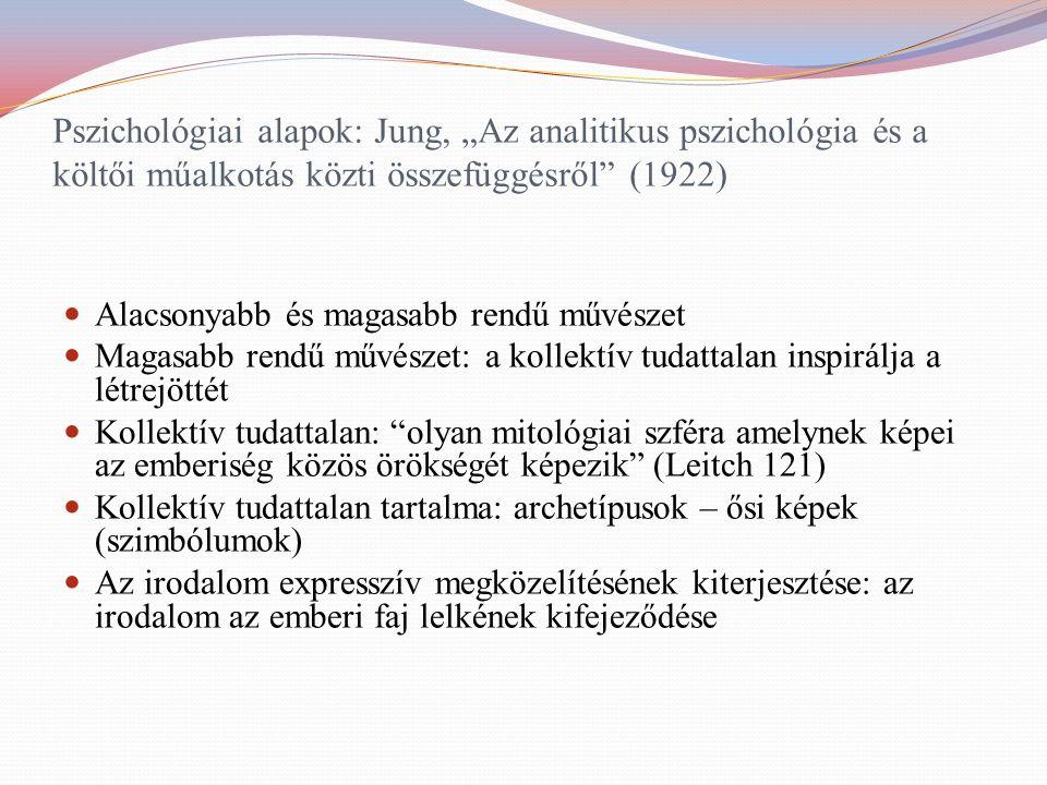 """Pszichológiai alapok: Jung, """"Az analitikus pszichológia és a költői műalkotás közti összefüggésről (1922) Alacsonyabb és magasabb rendű művészet Magasabb rendű művészet: a kollektív tudattalan inspirálja a létrejöttét Kollektív tudattalan: olyan mitológiai szféra amelynek képei az emberiség közös örökségét képezik (Leitch 121) Kollektív tudattalan tartalma: archetípusok – ősi képek (szimbólumok) Az irodalom expresszív megközelítésének kiterjesztése: az irodalom az emberi faj lelkének kifejeződése"""