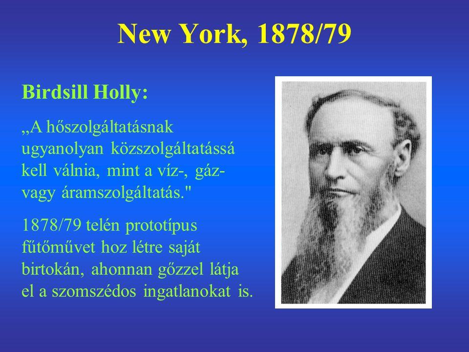 """New York, 1878/79 Birdsill Holly: """"A hőszolgáltatásnak ugyanolyan közszolgáltatássá kell válnia, mint a víz-, gáz- vagy áramszolgáltatás. 1878/79 telén prototípus fűtőművet hoz létre saját birtokán, ahonnan gőzzel látja el a szomszédos ingatlanokat is."""