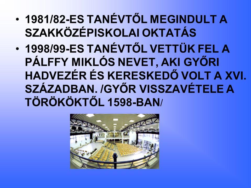 1981/82-ES TANÉVTŐL MEGINDULT A SZAKKÖZÉPISKOLAI OKTATÁS 1998/99-ES TANÉVTŐL VETTÜK FEL A PÁLFFY MIKLÓS NEVET, AKI GYŐRI HADVEZÉR ÉS KERESKEDŐ VOLT A XVI.