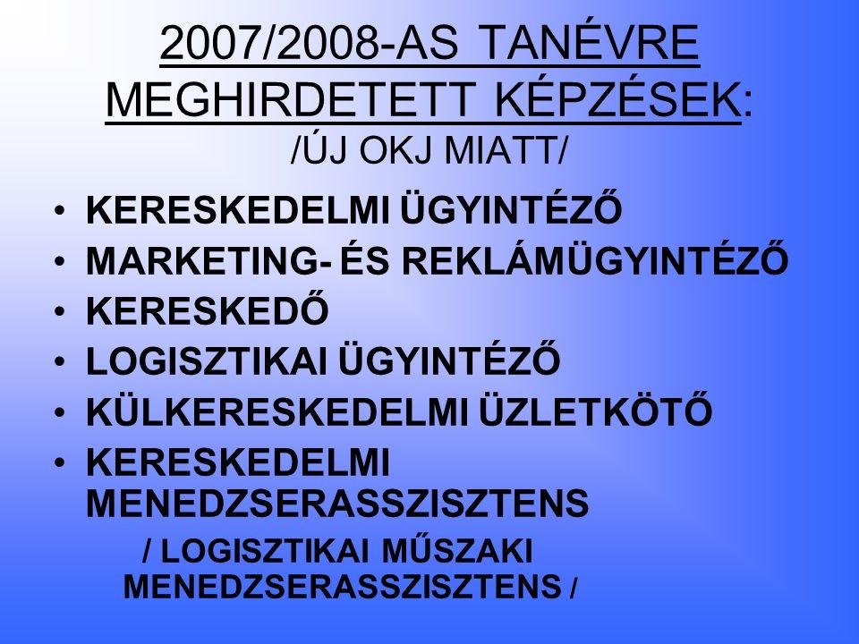 2007/2008-AS TANÉVRE MEGHIRDETETT KÉPZÉSEK: /ÚJ OKJ MIATT/ KERESKEDELMI ÜGYINTÉZŐ MARKETING- ÉS REKLÁMÜGYINTÉZŐ KERESKEDŐ LOGISZTIKAI ÜGYINTÉZŐ KÜLKERESKEDELMI ÜZLETKÖTŐ KERESKEDELMI MENEDZSERASSZISZTENS / LOGISZTIKAI MŰSZAKI MENEDZSERASSZISZTENS /