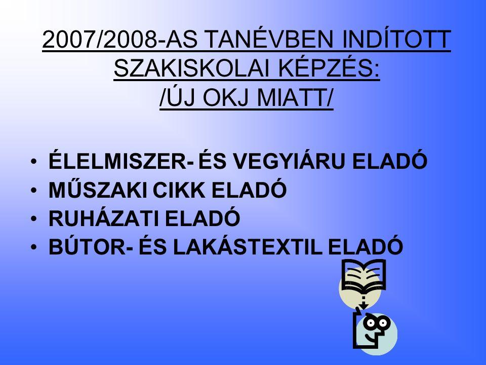 2007/2008-AS TANÉVBEN INDÍTOTT SZAKISKOLAI KÉPZÉS: /ÚJ OKJ MIATT/ ÉLELMISZER- ÉS VEGYIÁRU ELADÓ MŰSZAKI CIKK ELADÓ RUHÁZATI ELADÓ BÚTOR- ÉS LAKÁSTEXTIL ELADÓ